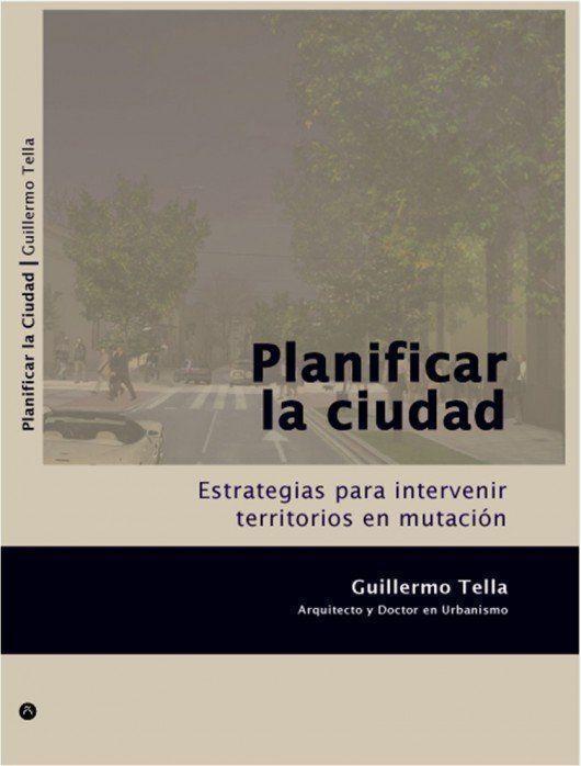 """Libro: """"Planificar la Ciudad"""", por Guillermo Tella"""